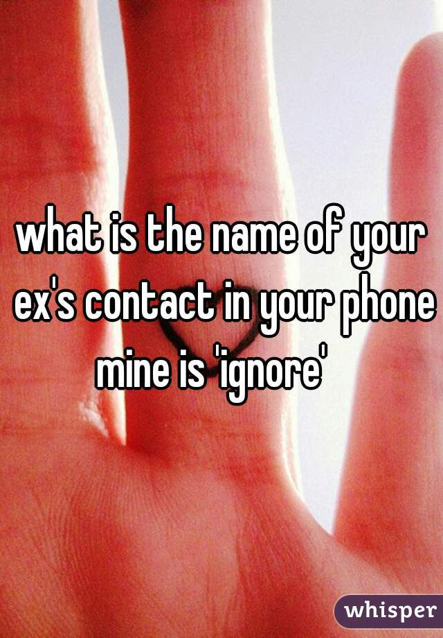 what is the name of your ex's contact in your phone?   mine is 'ignore'