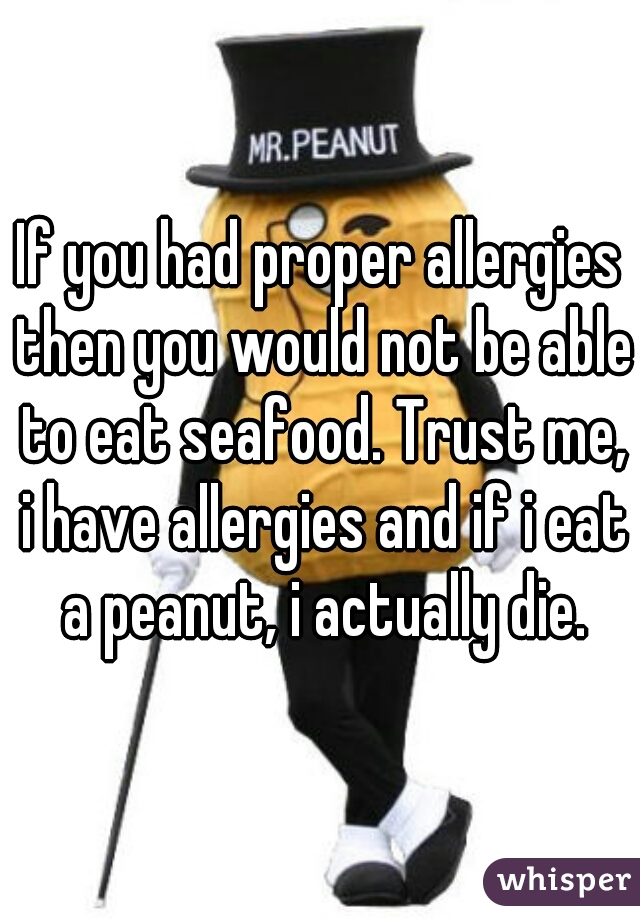 If you had proper allergies then you would not be able to eat seafood. Trust me, i have allergies and if i eat a peanut, i actually die.