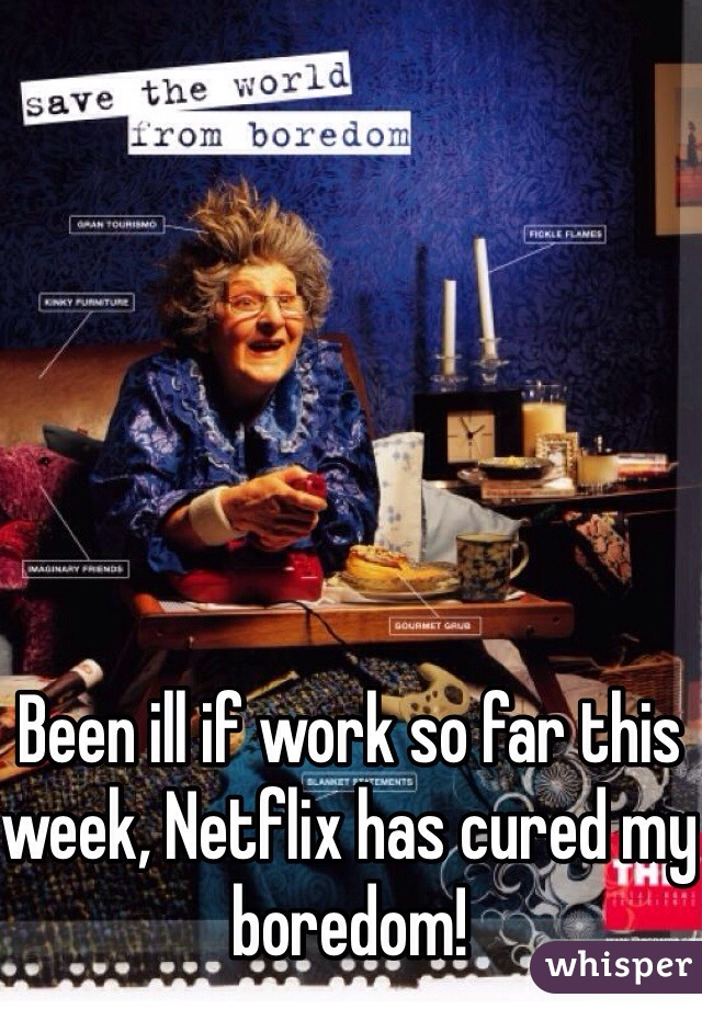 Been ill if work so far this week, Netflix has cured my boredom!