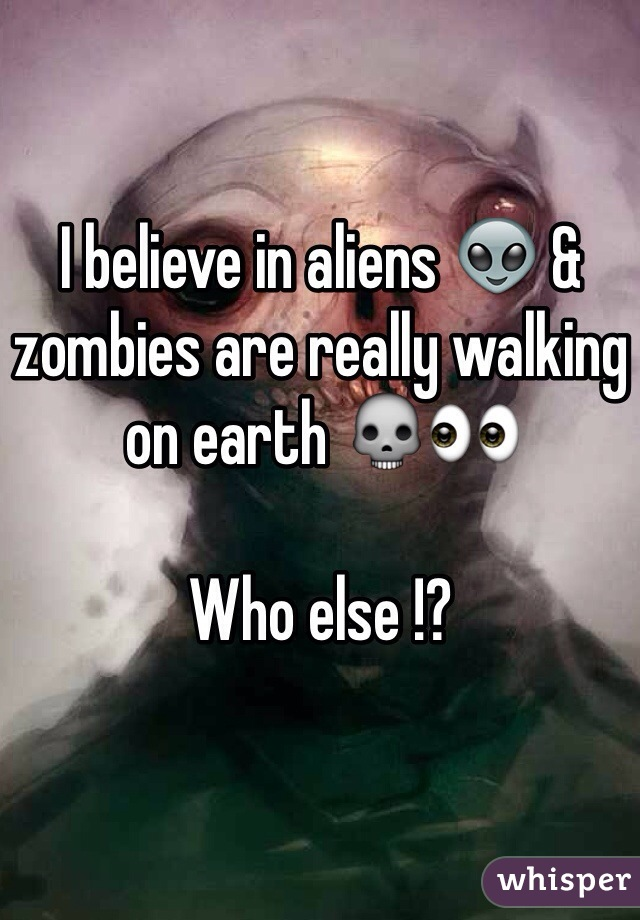 I believe in aliens 👽 & zombies are really walking on earth 💀👀  Who else !?