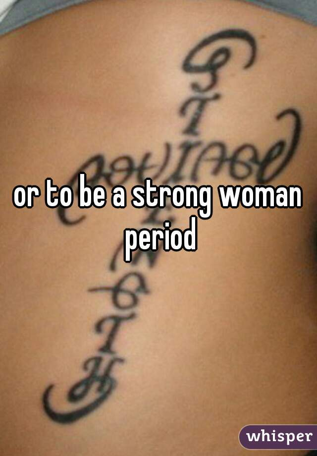 or to be a strong woman period