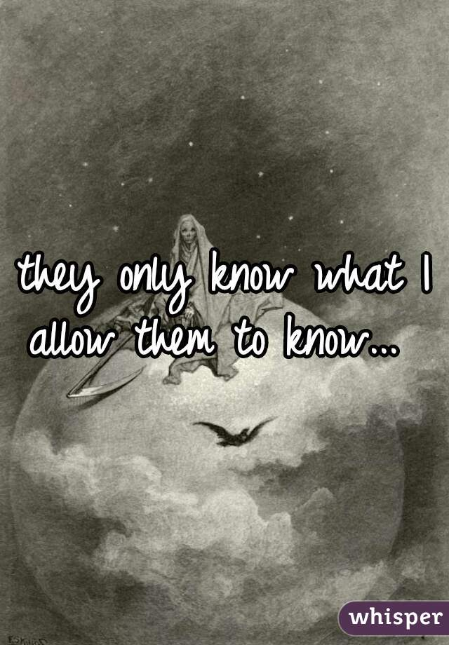 they only know what I allow them to know...