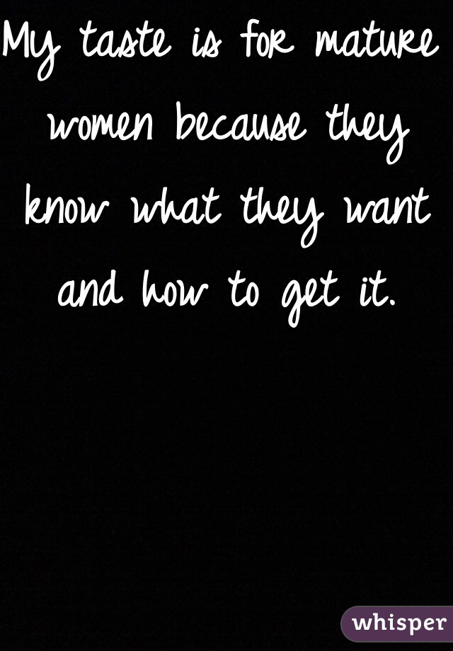 My taste is for mature women because they know what they want  and how to get it.
