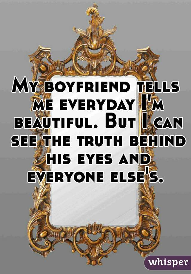 My boyfriend tells me everyday I'm beautiful. But I can see the truth behind his eyes and everyone else's.