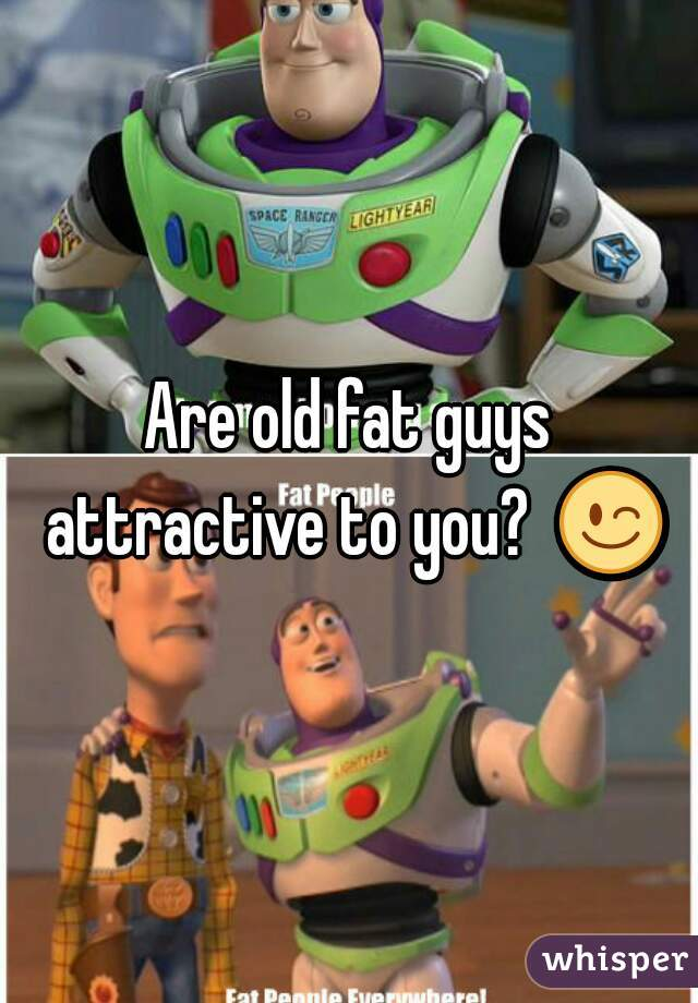 Are old fat guys attractive to you?  😉