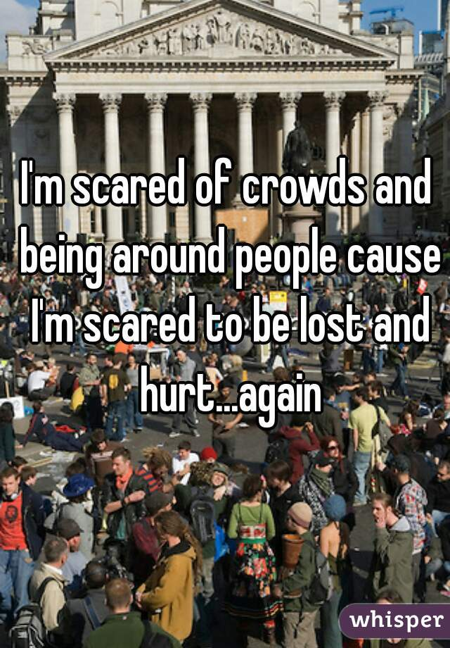 I'm scared of crowds and being around people cause I'm scared to be lost and hurt...again