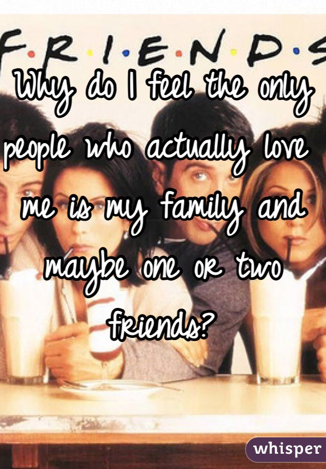 Why do I feel the only people who actually love me is my family and maybe one or two friends?