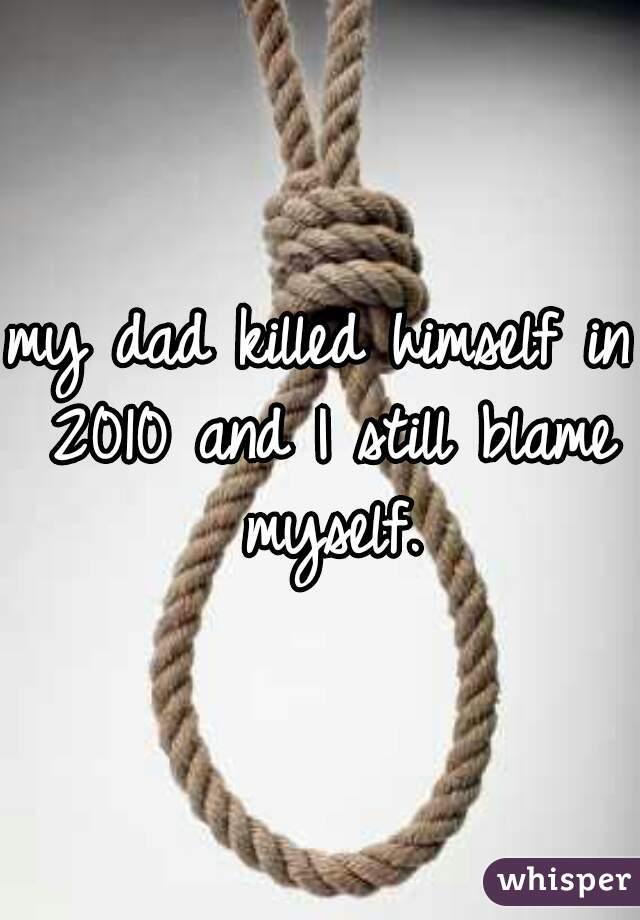 my dad killed himself in 2010 and I still blame myself.
