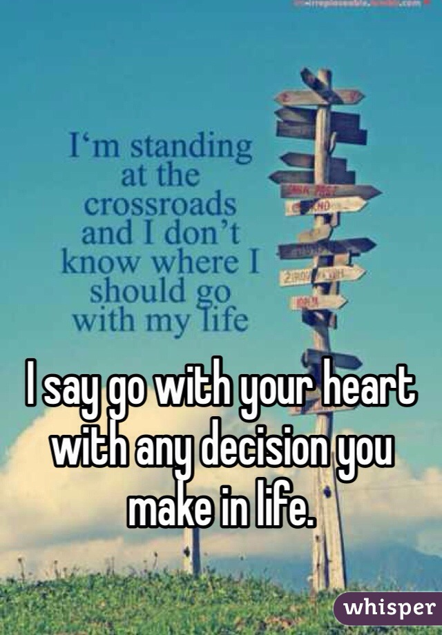 I say go with your heart with any decision you make in life.