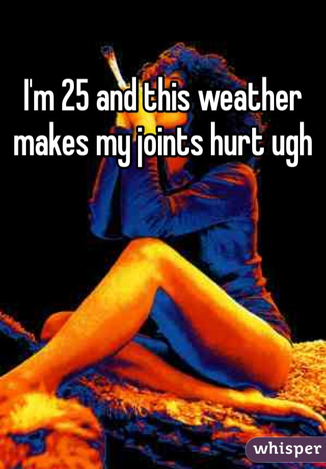 I'm 25 and this weather makes my joints hurt ugh
