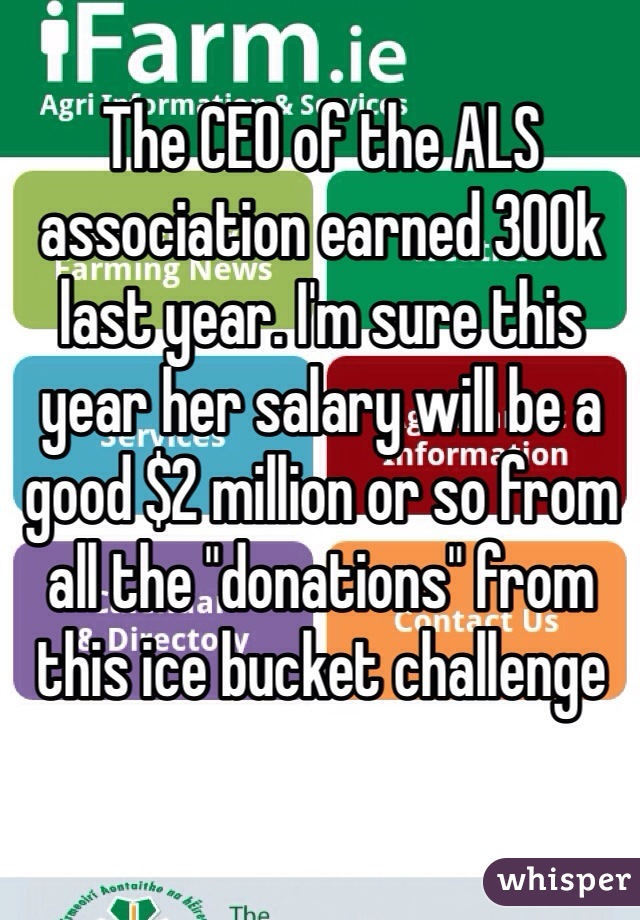 """The CEO of the ALS association earned 300k last year. I'm sure this year her salary will be a good $2 million or so from all the """"donations"""" from this ice bucket challenge"""