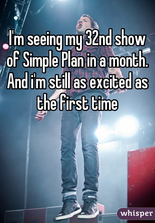 I'm seeing my 32nd show of Simple Plan in a month. And i'm still as excited as the first time