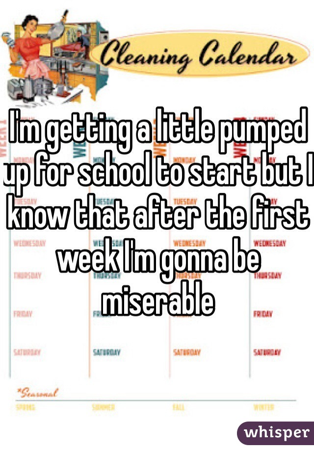 I'm getting a little pumped up for school to start but I know that after the first week I'm gonna be miserable