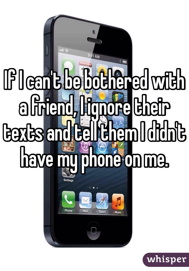 If I can't be bothered with a friend, I ignore their texts and tell them I didn't have my phone on me.
