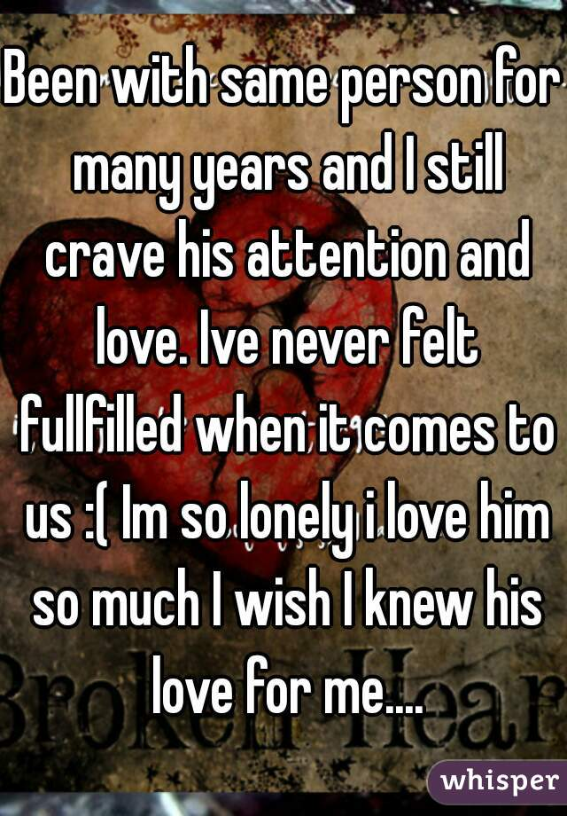 Been with same person for many years and I still crave his attention and love. Ive never felt fullfilled when it comes to us :( Im so lonely i love him so much I wish I knew his love for me....