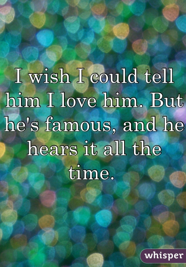 I wish I could tell him I love him. But he's famous, and he hears it all the time.