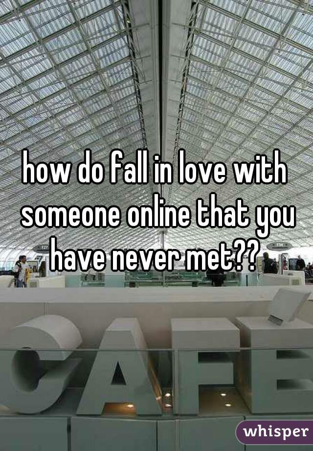 how do fall in love with someone online that you have never met??