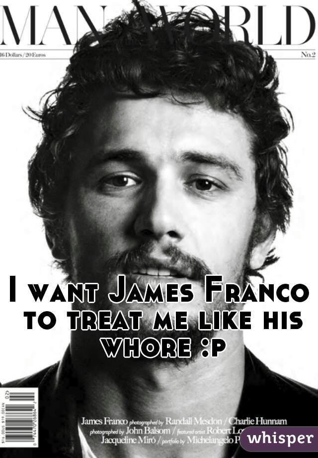 I want James Franco to treat me like his whore :p