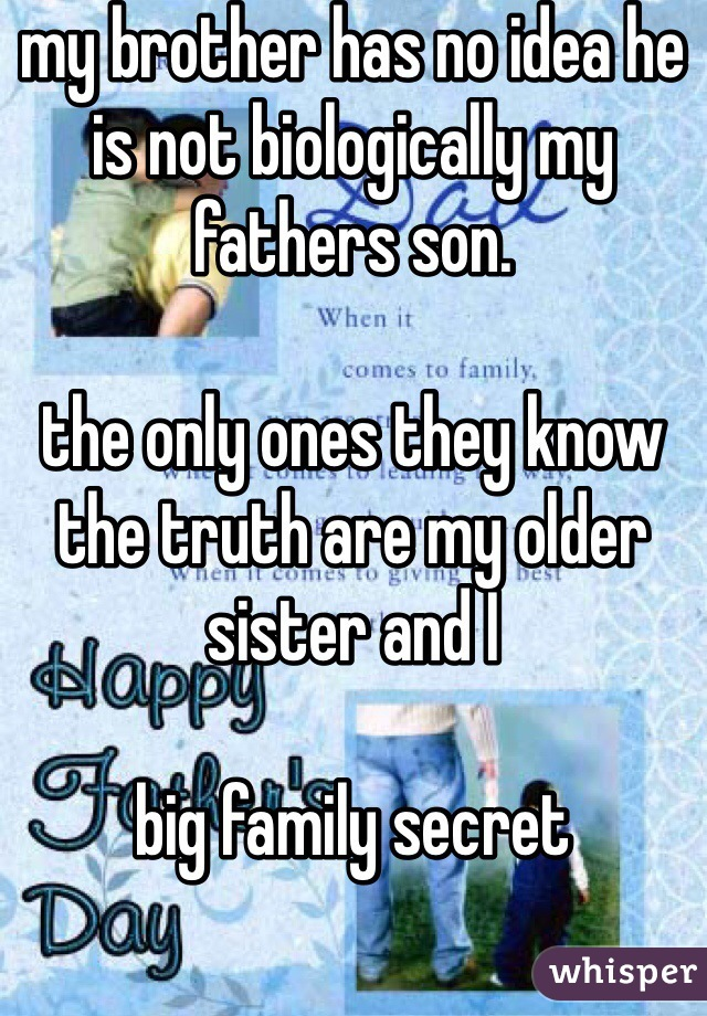 my brother has no idea he is not biologically my fathers son.  the only ones they know the truth are my older sister and I   big family secret