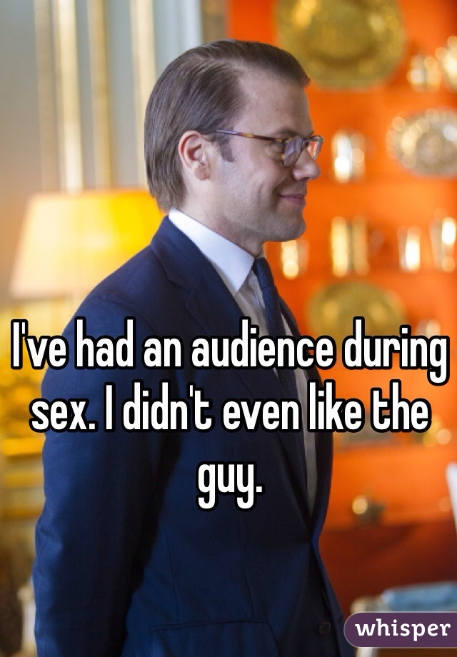 I've had an audience during sex. I didn't even like the guy.