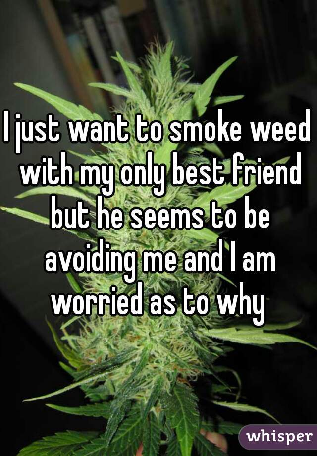 I just want to smoke weed with my only best friend but he seems to be avoiding me and I am worried as to why