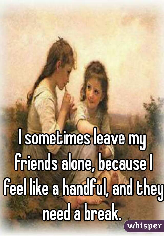 I sometimes leave my friends alone, because I feel like a handful, and they need a break.
