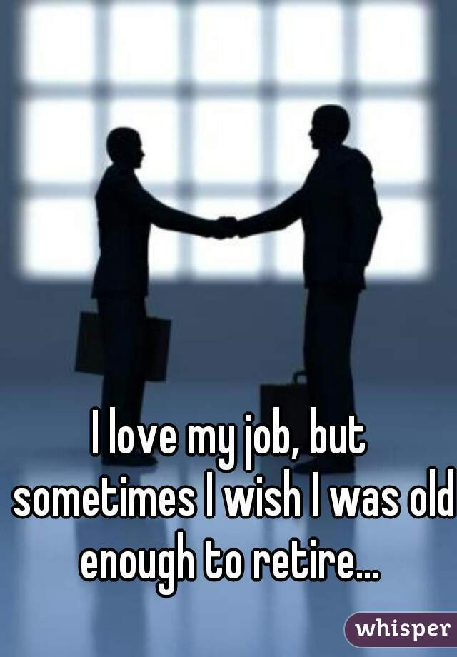 I love my job, but sometimes I wish I was old enough to retire...