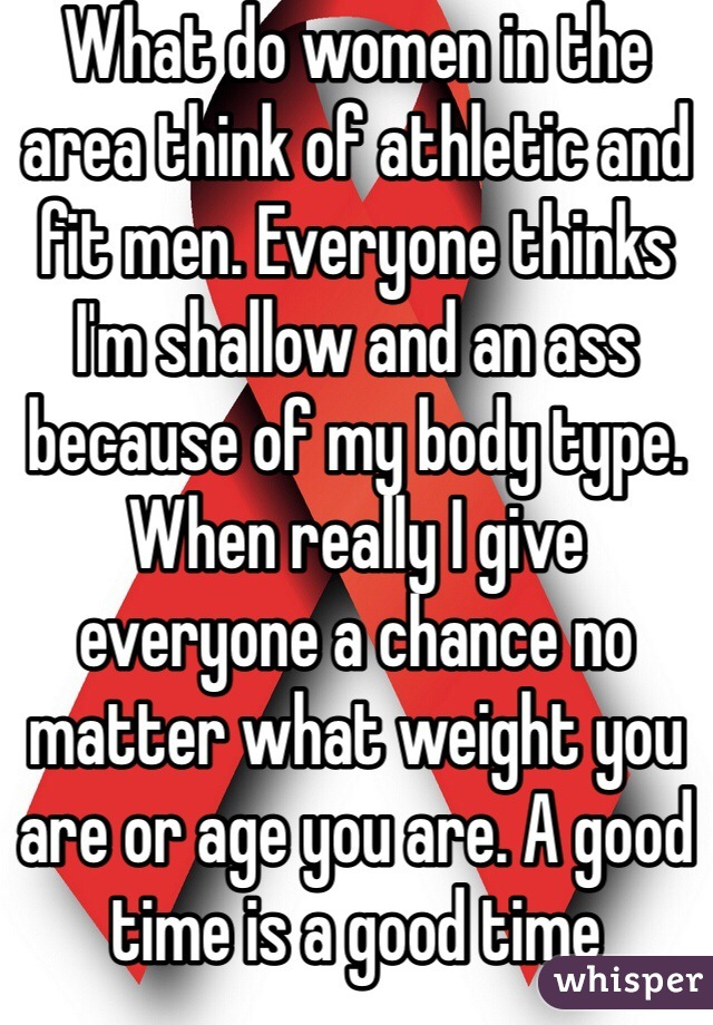 What do women in the area think of athletic and fit men. Everyone thinks I'm shallow and an ass because of my body type. When really I give everyone a chance no matter what weight you are or age you are. A good time is a good time