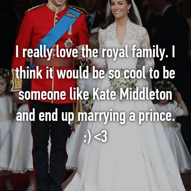 I really love the royal family. I think it would be so cool to be someone like Kate Middleton and end up marrying a prince. :) <3