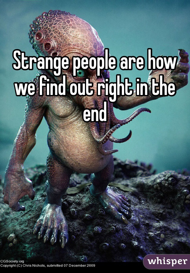 Strange people are how we find out right in the end
