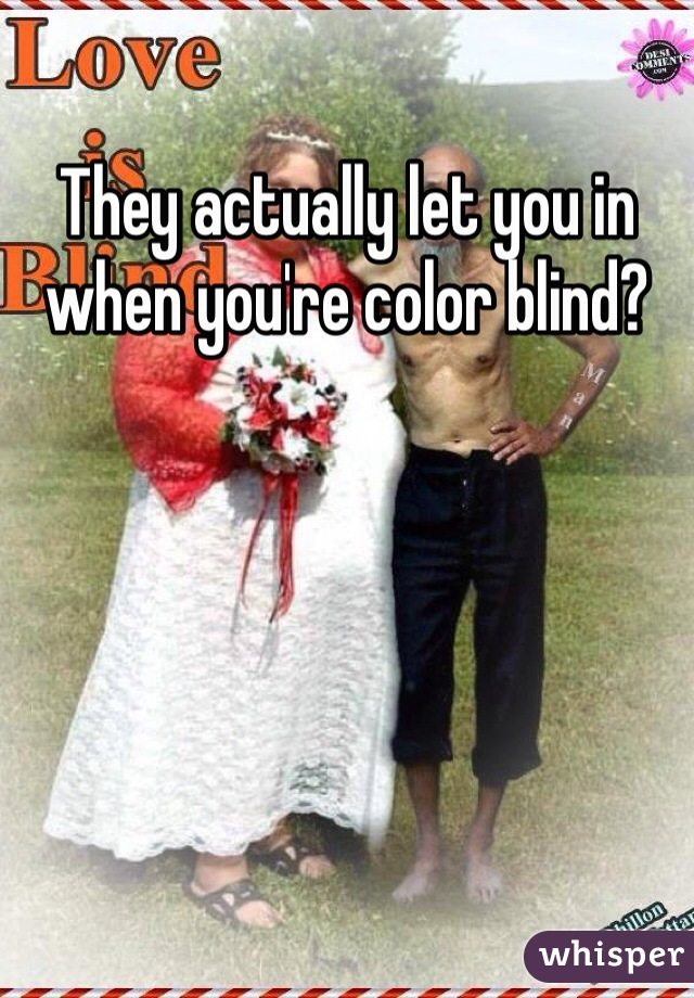 They actually let you in when you're color blind?