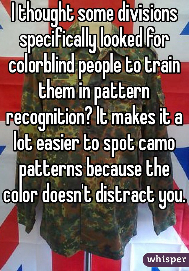 I thought some divisions specifically looked for colorblind people to train them in pattern recognition? It makes it a lot easier to spot camo patterns because the color doesn't distract you.