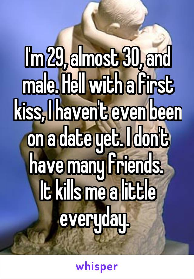 I'm 29, almost 30, and male. Hell with a first kiss, I haven't even been on a date yet. I don't have many friends.  It kills me a little everyday.