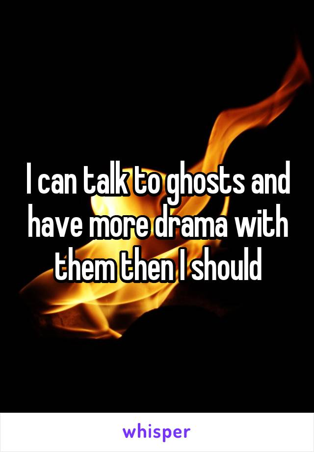 I can talk to ghosts and have more drama with them then I should