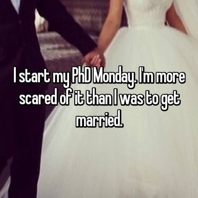 I start my PhD Monday. I'm more scared of it than I was to get married.