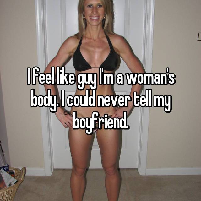 I feel like guy I'm a woman's body. I could never tell my boyfriend.