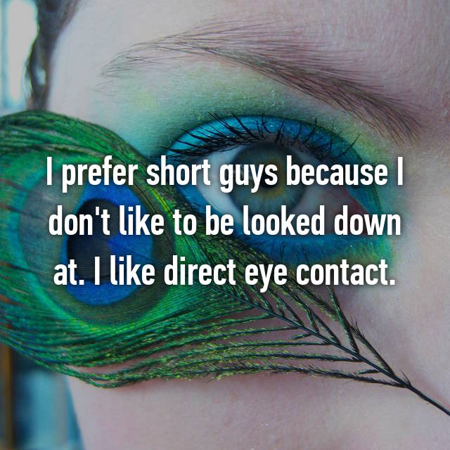 I prefer short guys because I don't like to be looked down at. I like direct eye contact.