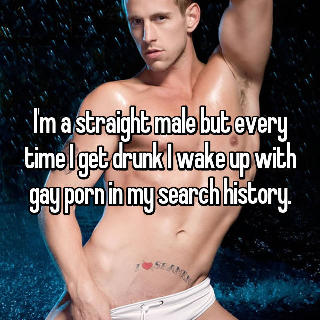 I'm a straight male but every time I get drunk I wake up with gay porn in my search history.