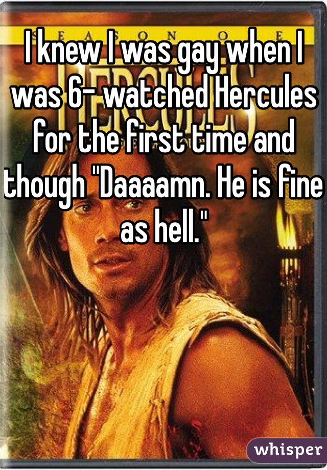 "I knew I was gay when I was 6- watched Hercules for the first time and though ""Daaaamn. He is fine as hell."""