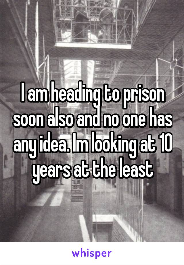 I am heading to prison soon also and no one has any idea. Im looking at 10 years at the least