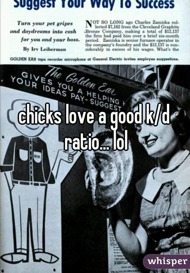 chicks love a good k/d ratio... lol