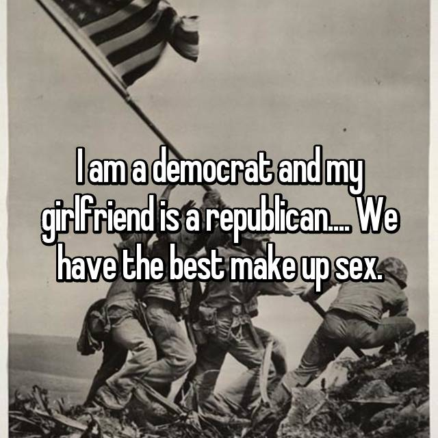 I am a democrat and my girlfriend is a republican.... We have the best make up sex.