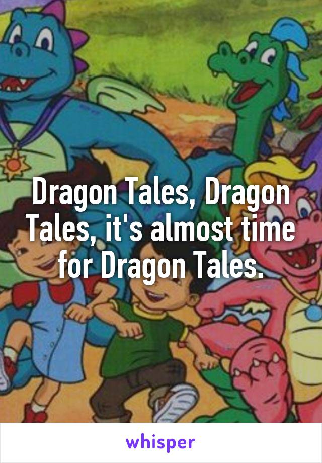 Dragon Tales, Dragon Tales, it's almost time for Dragon Tales.
