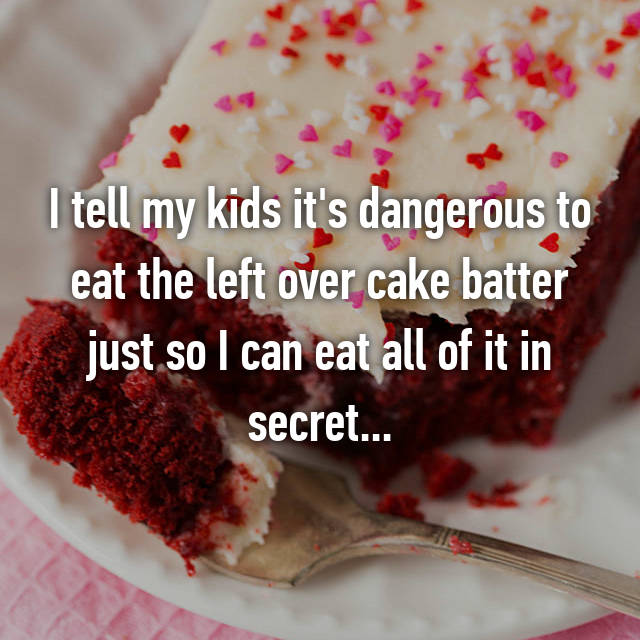 I tell my kids it's dangerous to eat the left over cake batter just so I can eat all of it in secret...
