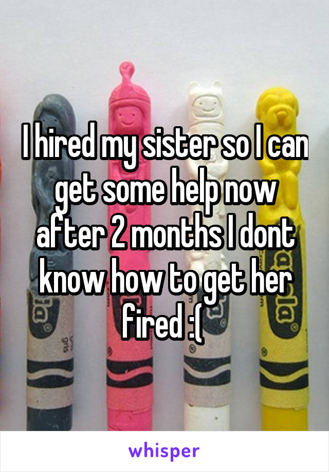 I hired my sister so I can get some help now after 2 months I dont know how to get her fired :(