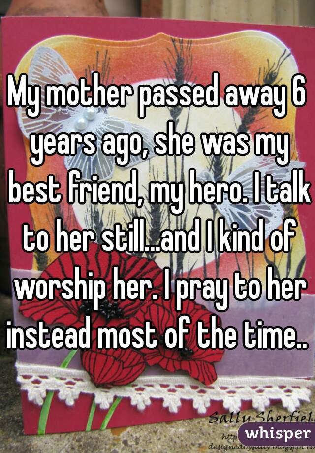 My Mother Passed Away 6 Years Ago She Was My Best Friend My Hero