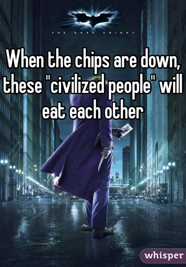 when the chips are down these civilized people will eat each other