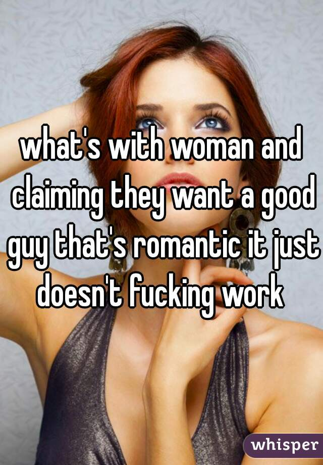 what's with woman and claiming they want a good guy that's romantic it just doesn't fucking work