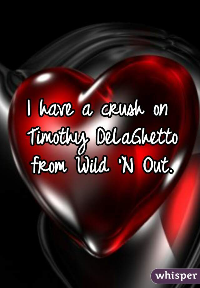 I have a crush on Timothy DeLaGhetto from Wild 'N Out.