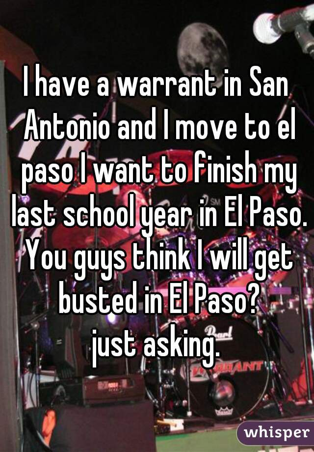 I have a warrant in San Antonio and I move to el paso I want to finish my last school year in El Paso. You guys think I will get busted in El Paso? just asking.
